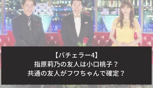 バチェラー4|指原莉乃の友人は小口桃子?フワちゃんが共通の友達で確定?